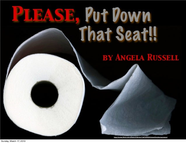 Please, Put Down                That Seat!!                         by Angela Russell                           http://www...