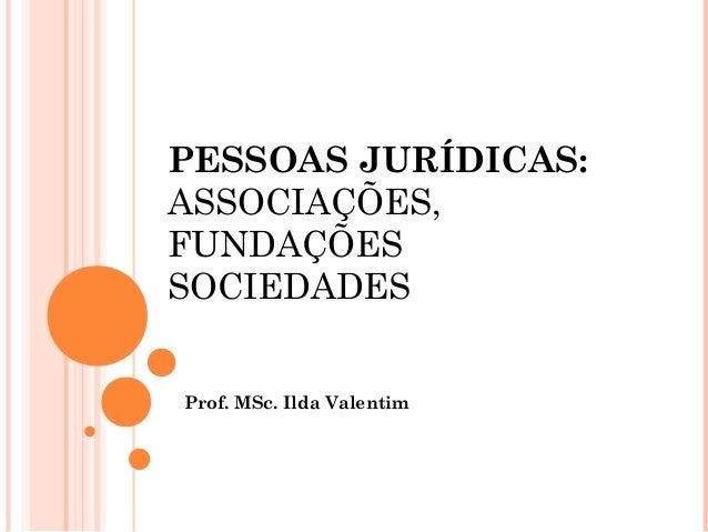 PESSOAS JURÍDICAS: ASSOCIAÇÕES, FUNDAÇÕES SOCIEDADES Prof. MSc. Ilda Valentim