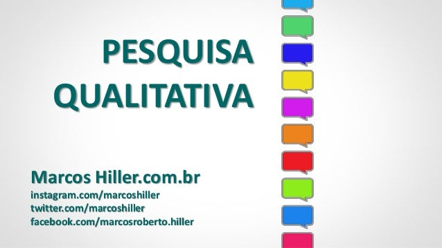 PESQUISA QUALITATIVA Marcos Hiller.com.br instagram.com/marcoshiller twitter.com/marcoshiller facebook.com/marcosroberto.h...