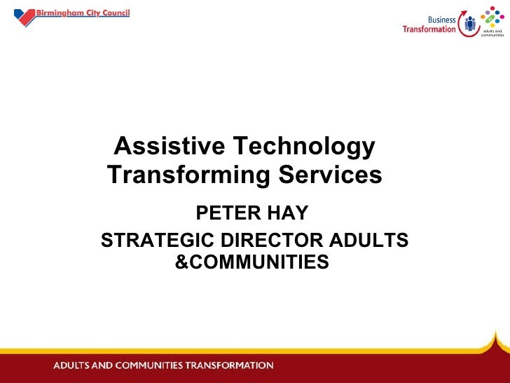 Assistive Technology    Transforming Services PETER HAY  STRATEGIC DIRECTOR ADULTS &COMMUNITIES