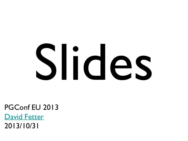 Slides PGConf EU 2013 David Fetter 2013/10/31