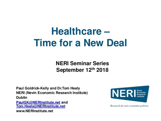 Healthcare – Time for a New Deal Paul Goldrick-Kelly and Dr.Tom Healy NERI (Nevin Economic Research Institute) Dublin Paul...