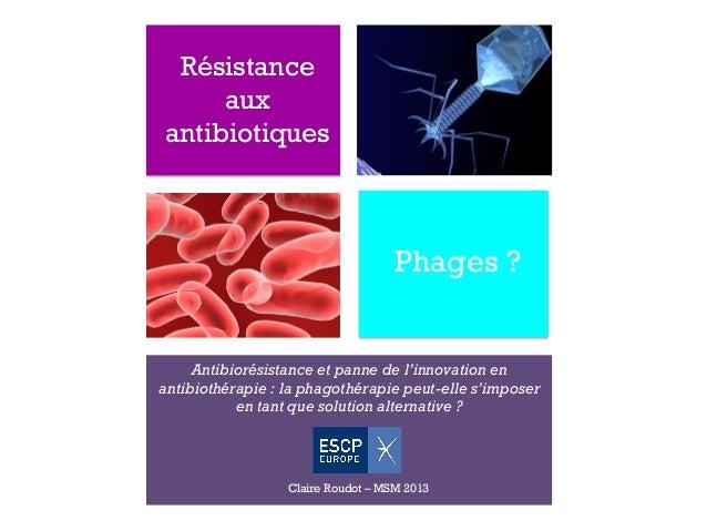 + Résistance aux antibiotiques Phages ? Antibiorésistance et panne de l'innovation en antibiothérapie : la phagothérapie p...