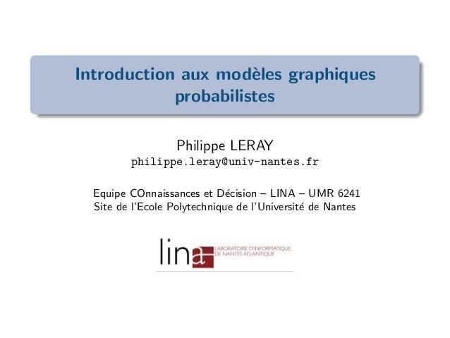 Introduction aux mod`eles graphiques probabilistes Philippe LERAY philippe.leray@univ-nantes.fr Equipe COnnaissances et D´...