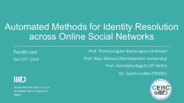 Automated Methods for Identity Resolution across Online Social Networks Paridhi	Jain	 April	25th,	2016	 Prof.	Ponnurangam	...