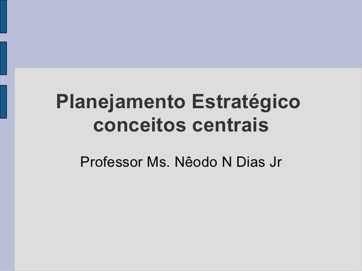 Planejamento Estratégico  conceitos centrais Professor Ms. Nêodo N Dias Jr