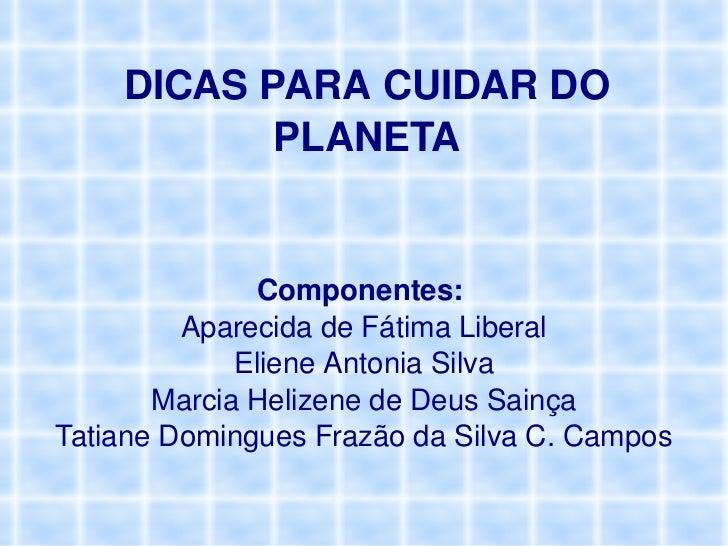 DICAS PARA CUIDAR DO PLANETA Componentes:  Aparecida de Fátima Liberal Eliene Antonia Silva Marcia Helizene de Deus Sainça...