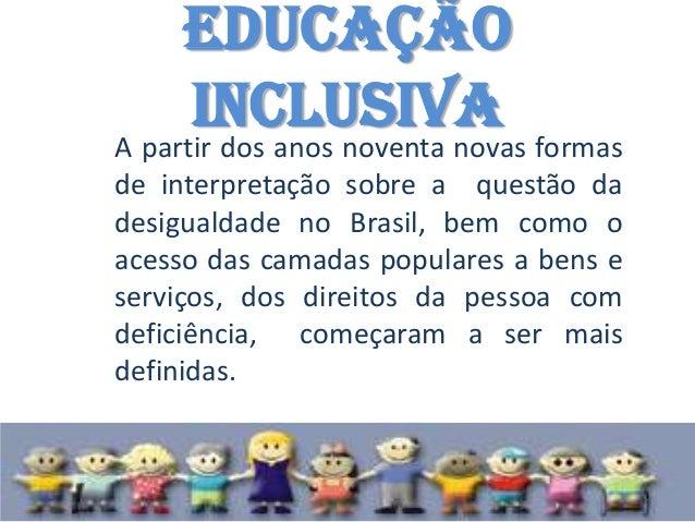 Educação     InclusivaA partir dos anos noventa novas formasde interpretação sobre a questão dadesigualdade no Brasil, bem...