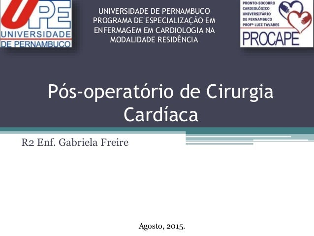 Pós-operatório de Cirurgia Cardíaca R2 Enf. Gabriela Freire UNIVERSIDADE DE PERNAMBUCO PROGRAMA DE ESPECIALIZAÇÃO EM ENFER...