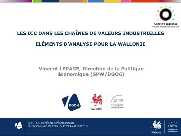 LES ICC DANS LES CHAÎNES DE VALEURS INDUSTRIELLES ELÉMENTS D'ANALYSE POUR LA WALLONIE Vincent LEPAGE, Direction de la Poli...