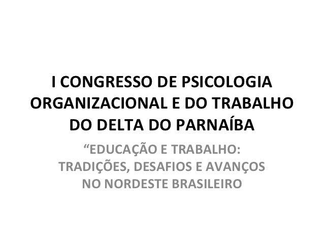 """I CONGRESSO DE PSICOLOGIAORGANIZACIONAL E DO TRABALHO     DO DELTA DO PARNAÍBA      """"EDUCAÇÃO E TRABALHO:   TRADIÇÕES, DES..."""
