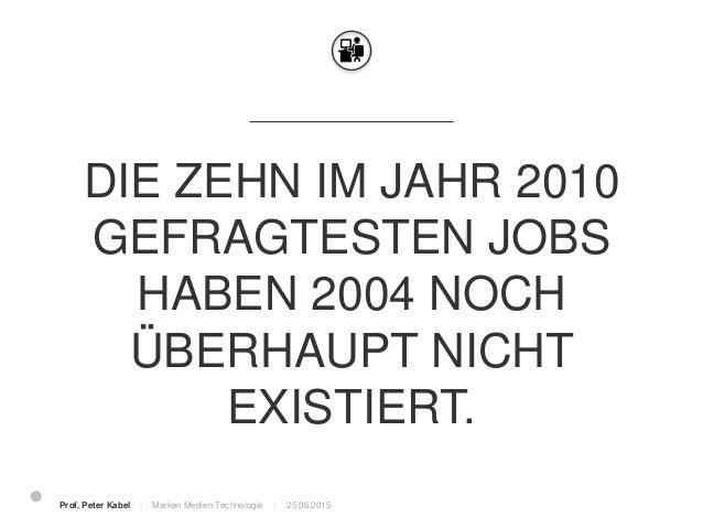 25.06.2015 Wir bereiten Menschen auf Berufe vor, die heute noch überhaupt nicht existieren. Prof. Peter Kabel   Marken Med...