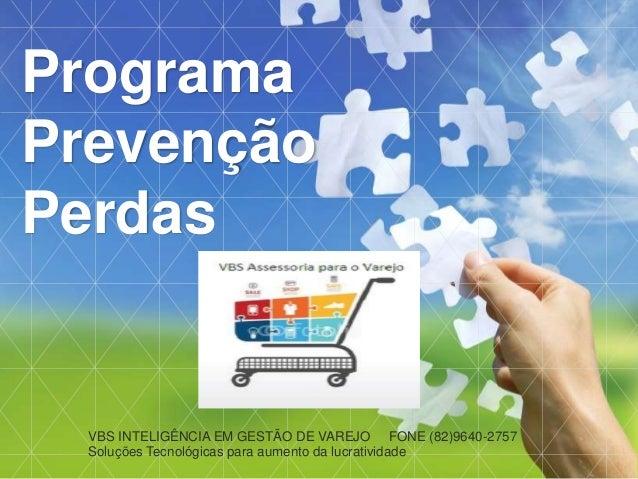VBS INTELIGÊNCIA EM GESTÃO DE VAREJO FONE (82)9640-2757 Soluções Tecnológicas para aumento da lucratividade Programa Preve...