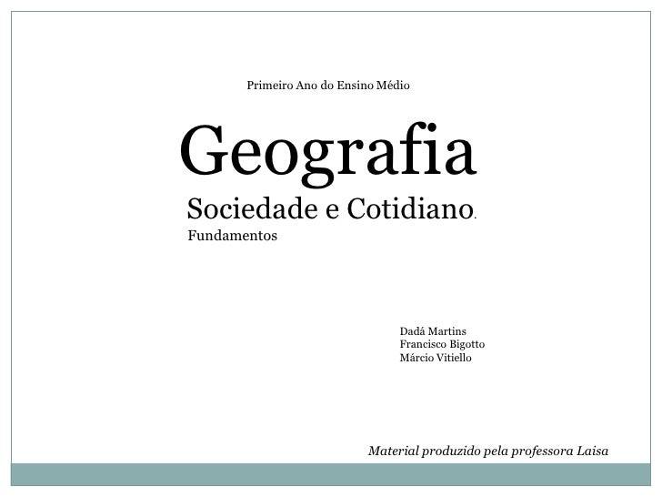 Primeiro Ano do Ensino Médio<br />Geografia<br /> Sociedade e Cotidiano.<br />     Fundamentos<br />Dadá Martins<br />Fra...