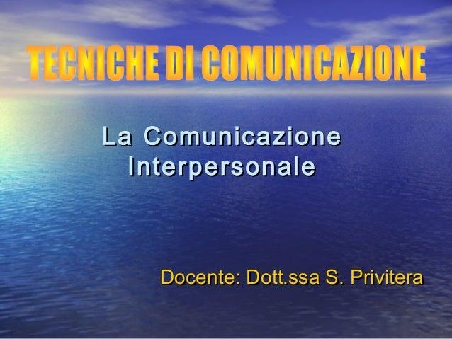 La ComunicazioneLa Comunicazione InterpersonaleInterpersonale Docente: Dott.ssa S. PriviteraDocente: Dott.ssa S. Privitera