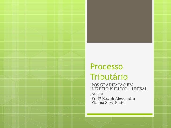 ProcessoTributárioPÓS GRADUAÇÃO EMDIREITO PÚBLICO – UNISALAula 2Profª Keziah AlessandraVianna Silva Pinto