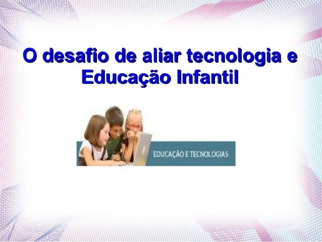 O desafio de aliar tecnologia e      Educação Infantil