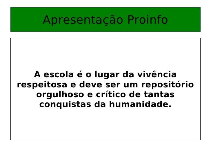 Apresentação Proinfo A escola é o lugar da vivência respeitosa e deve ser um repositório orgulhoso e crítico de tantas con...