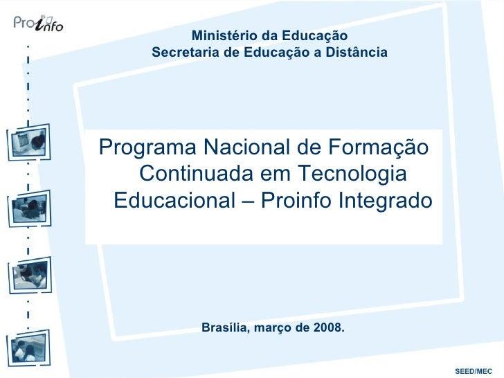 Programa Nacional de Formação Continuada em Tecnologia Educacional – Proinfo Integrado Ministério da Educação Secretaria d...
