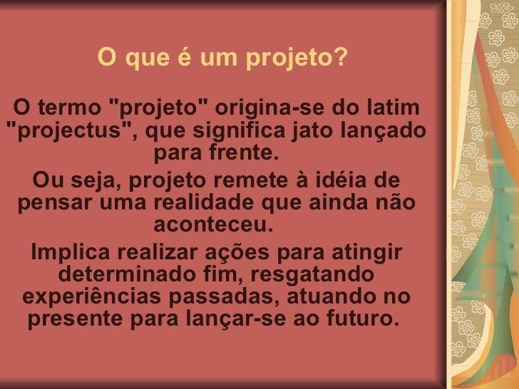 """O que é um projeto?   O termo """"projeto"""" origina-se do latim """"projectus"""", que significa jato lançado pa..."""