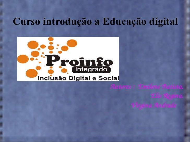 Curso introdução a Educação digital Autores :  Emilene Batista, Elis Regina, Virgina Andrade