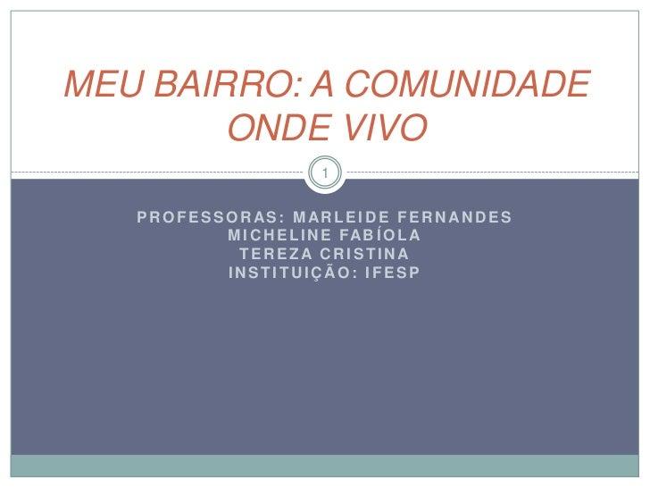 MEU BAIRRO: A COMUNIDADE        ONDE VIVO                     1   PROFESSORAS: MARLEIDE FERNANDES          M I C H E L I N...