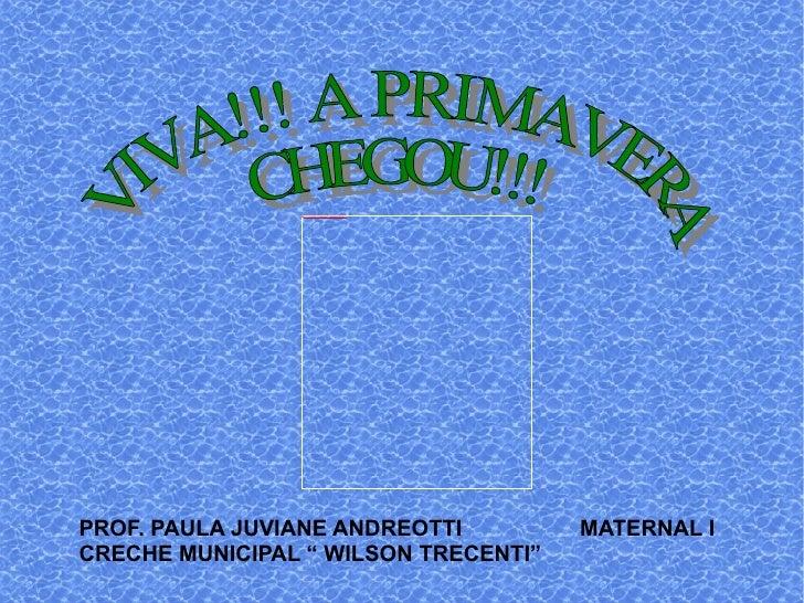 "PROF. PAULA JUVIANE ANDREOTTI  MATERNAL I CRECHE MUNICIPAL "" WILSON TRECENTI"" VIVA!!! A PRIMAVERA CHEGOU!!!"
