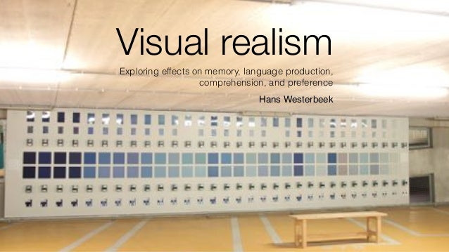 Visual realism Exploring effects on memory, language production, comprehension, and preference Hans Westerbeek