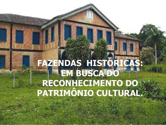 .FAZENDAS HISTÓRICAS:    EM BUSCA DO RECONHECIMENTO DOPATRIMÔNIO CULTURAL.