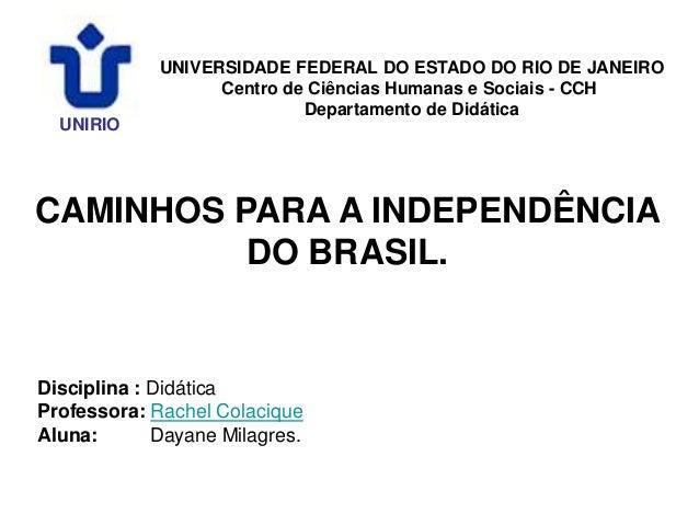 CAMINHOS PARA A INDEPENDÊNCIA DO BRASIL. UNIRIO UNIVERSIDADE FEDERAL DO ESTADO DO RIO DE JANEIRO Centro de Ciências Humana...