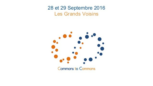 Commons to Commons 28 et 29 Septembre 2016 Les Grands Voisins