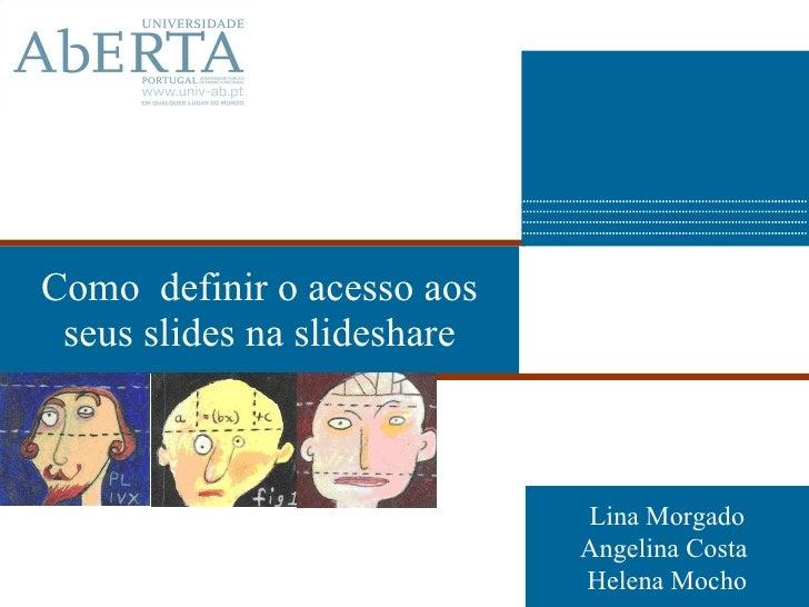 Como  definir o acesso aos seus slides na slideshare Lina Morgado Angelina Costa  Helena Mocho