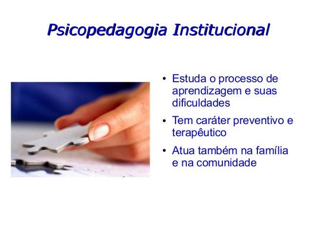 Psicopedagogia InstitucionalPsicopedagogia Institucional ● Estuda o processo de aprendizagem e suas dificuldades ● Tem car...