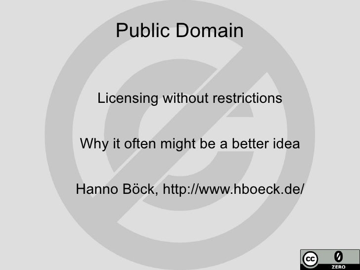Public Domain      Licensing without restrictions   Why it often might be a better idea   Hanno Böck, http://www.hboeck.de/