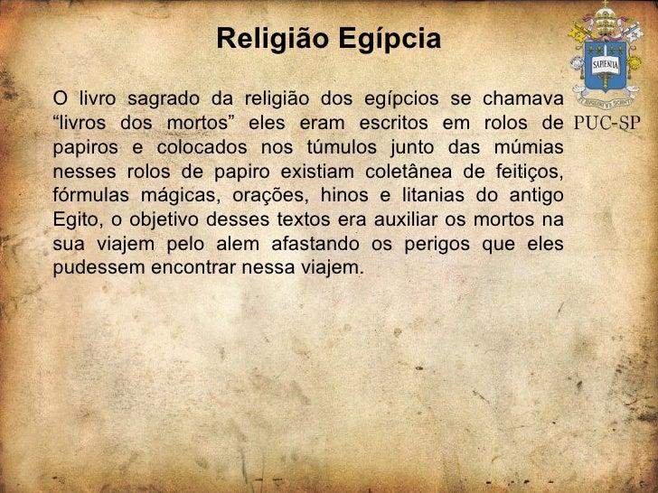 """Religião Egípcia O livro sagrado da religião dos egípcios se chamava """"livros dos mortos"""" eles eram escritos em rolos de pa..."""