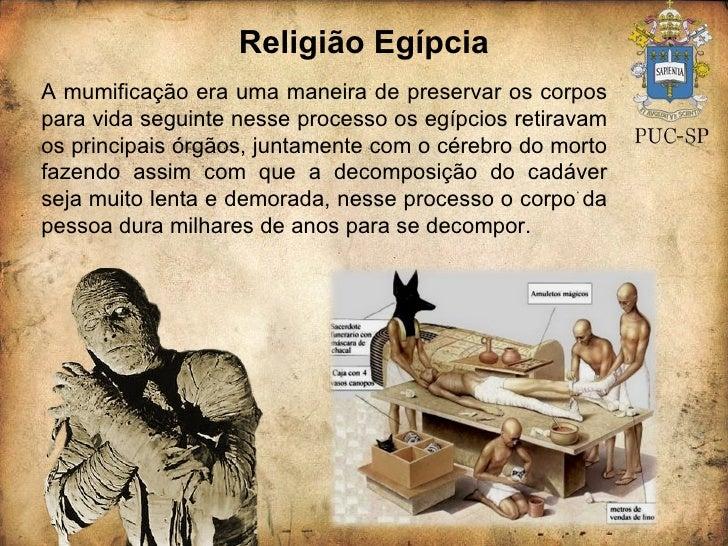 Religião Egípcia A mumificação era uma maneira de preservar os corpos para vida seguinte nesse processo os egípcios retira...