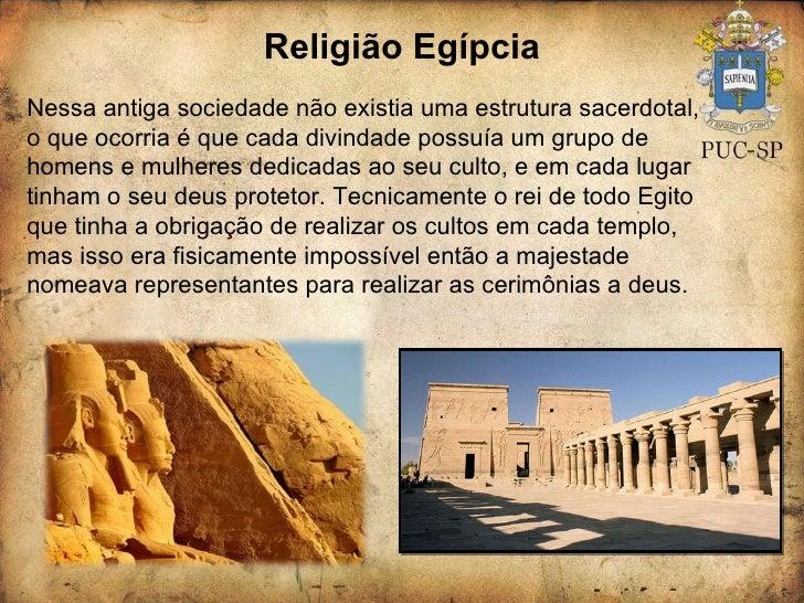 Religião Egípcia Nessa antiga sociedade não existia uma estrutura sacerdotal, o que ocorria é que cada divindade possuía u...
