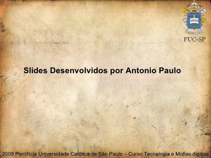 Slides Desenvolvidos por Antonio Paulo 2009 Pontifícia Universidade Católica de São Paulo – Curso Tecnologia e Mídias digi...