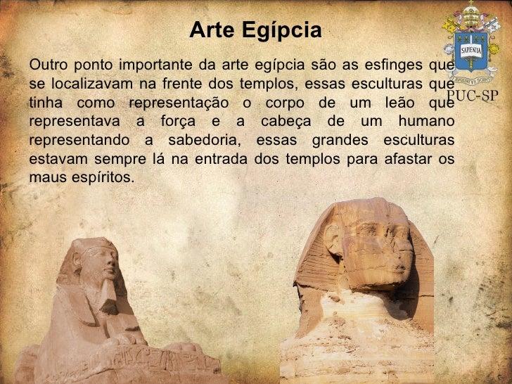 Arte Egípcia Outro ponto importante da arte egípcia são as esfinges que se localizavam na frente dos templos, essas escult...