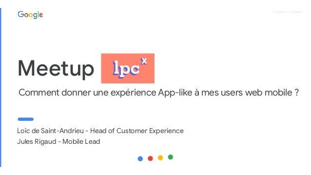 Proprietary + Confidential Loïc de Saint-Andrieu - Head of Customer Experience Jules Rigaud - Mobile Lead Meetup Comment do...