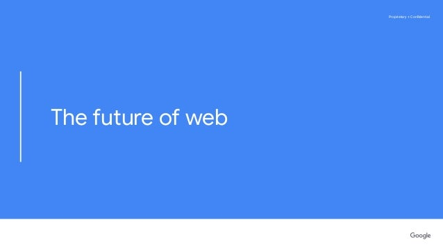 Proprietary + ConfidentialProprietary + Confidential The future of web