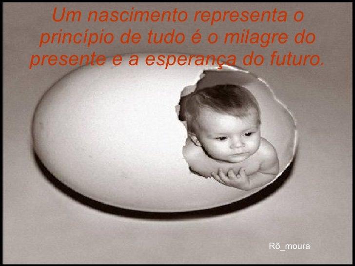 Um nascimento representa o princípio de tudo é o milagre do presente e a esperança do futuro.