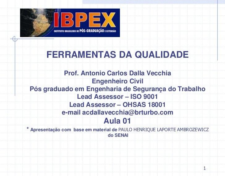 FERRAMENTAS DA QUALIDADE           Prof. Antonio Carlos Dalla Vecchia                    Engenheiro Civil Pós graduado em ...