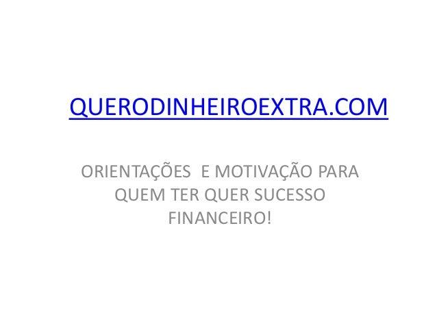 QUERODINHEIROEXTRA.COM ORIENTAÇÕES E MOTIVAÇÃO PARA QUEM TER QUER SUCESSO FINANCEIRO!