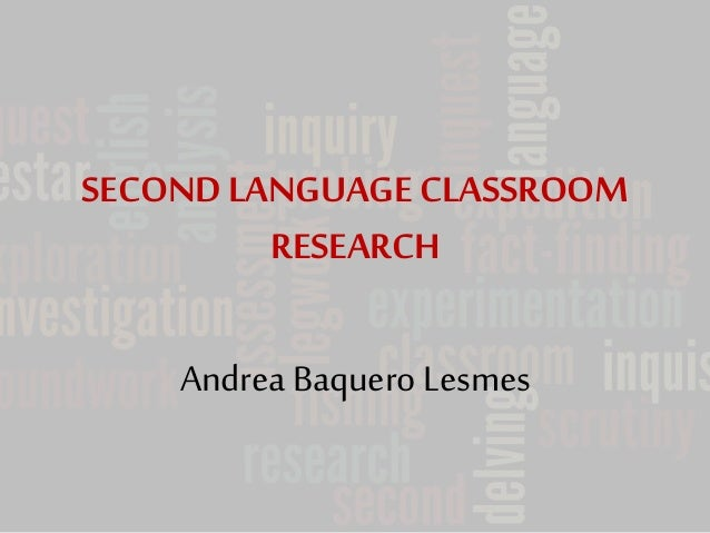 SECOND LANGUAGE CLASSROOM  RESEARCH  Andrea Baquero Lesmes