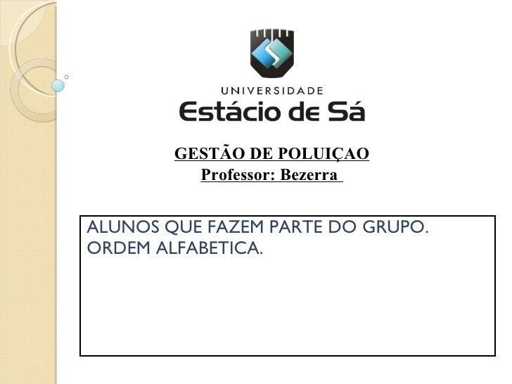 ALUNOS QUE FAZEM PARTE DO GRUPO. ORDEM ALFABETICA. GESTÃO DE POLUIÇAO Professor: Bezerra