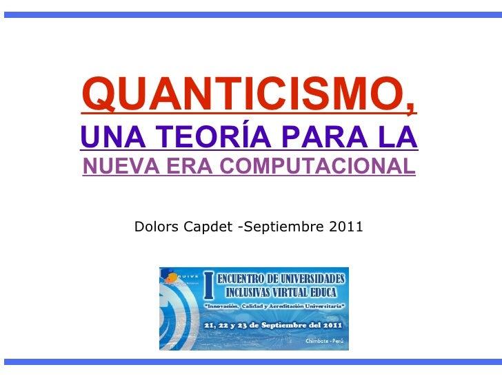 QUANTICISMO, UNA TEORÍA PARA LA NUEVA ERA COMPUTACIONAL Dolors Capdet -Septiembre 2011