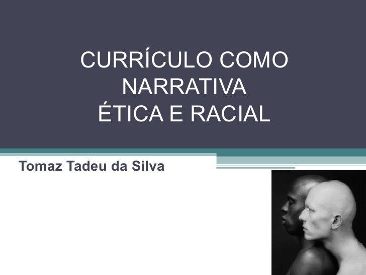 CURRÍCULO COMO NARRATIVA ÉTICA E RACIAL Tomaz Tadeu da Silva