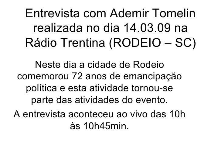 Entrevista com Ademir Tomelin realizada no dia 14.03.09 na Rádio Trentina (RODEIO – SC) Neste dia a cidade de Rodeio comem...