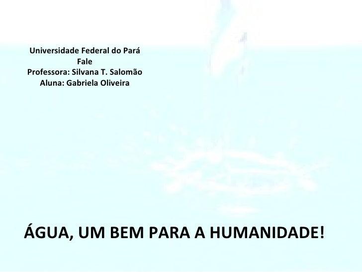 ÁGUA, UM BEM PARA A HUMANIDADE! Universidade Federal do Pará Fale Professora: Silvana T. Salomão Aluna: Gabriela Oliveira